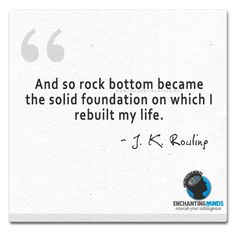 And so rock bottom became the solid foundation on which I rebuilt my life.