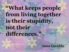"""What keeps people from living together is their stupidity, not their differences.""  Author: Anna Gavalda"