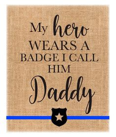 My Hero wear a Badge I call him Daddy Police Officer Burlap Print