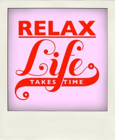 Relax! Life takes time...