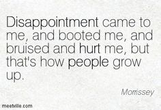Disappointment came to me, and booted me, and bruised and hurt me, but that's how people grow up. Morrissey