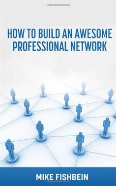 Business Networking: How to Build an Awesome Professional Network: Strategies and tactics to meet and build relationships with successful people by Mike Fishbein