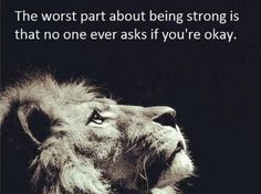 """The worst part about being strong is that no one ever asks if you're okay"""