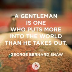 A Gentleman is one who puts more into the world than he takes out. - George Bernard Shaw #quote #shaw #gentlemen