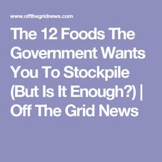 The 12 Foods The Government Wants You To Stockpile (But Is It Enough?) | Off The Grid News