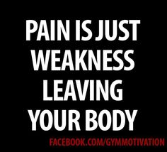 Pain is just weakness leaving your body. Agree?