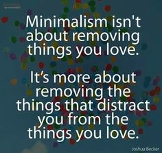 """...removing the things that distract you from the things you love."""