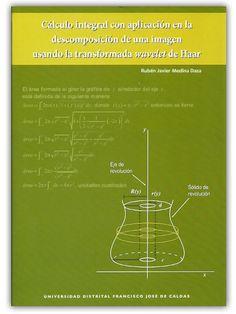 Cálculo integral con aplicación en la descomposición de una imagen - Rubén Javier Medina Daza - Universidad Distrital Francisco José de Caldas    http://www.librosyeditores.com/tiendalemoine/matematica/366-calculo-integral-con-aplicacion-en-la-descomposicion-de-una-imagen.html    Editores y distribuidores