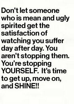 Don't let someone who is mean and ugly spirited get the satisfaction of watching you suffer day after day.  You aren't stopping them.  You're stopping yourself.  It's time to get up, move on, and SHINE. by dorothea