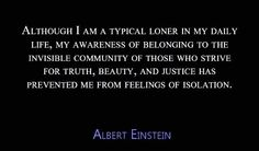 Although I am a typical loner in my daily life, my awareness of belonging to the invisible community of those who strive for truth, beauty, and justice has prevented me from feelings of isolation.