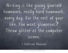 Writing is like giving yourself really hard homework for the rest of your life. Crap. She's right. What was I thinking?!?!