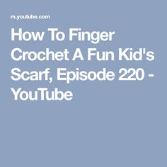 How To Finger Crochet A Fun Kid's Scarf, Episode 220 - YouTube