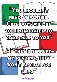 """""""You shouldn't read at parties. Cute boys will be too intimidated to come talk to you""""  """"If they interrupt my reading, they won't be cute for long"""""""