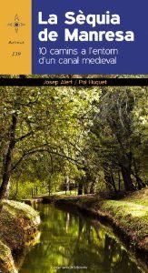 La Sèquia de Manresa : 10 camins a l'entorn d'un canal medieval. Josep Alert i Pol Huguet. Sant Jordi 2014