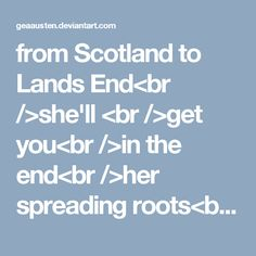 from Scotland to Lands End<br />she'll <br />get you<br />in the end<br />her spreading roots<br />entrenched in steel<br />are History<br />to me<br />the first one <br />was a<br />mix<br />she had<br />an iron will<br />she sent Raleigh and <br />the rest<br />to conquer<br />land<br />and still<br />we may not own it all<br />one sixth <br />is all I need<br />to keep<br />me in <br />the manner<br />I am accustomed <br />to<br />so be brave<br />you commoners<br />and yield<br />to the…