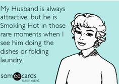 Funny Ecard! My husband is always attractive, but he is smoking hot in those rare moments when I see him doing dishes or folding laundry. :) especially when he cooks :)