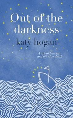 Out of the Darkness - a tale of love, loss and life after death: Amazon.co.uk: katy hogan: 9780993313905: Books