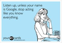Listen up, unless your name is Google, stop acting like you know everything.
