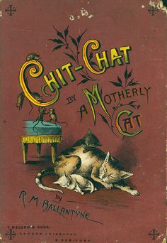 'Chit-Chat by a Motherly Cat' by R. M. (Robert Michael) Ballantyne.T Nelson & Sons, London, Edinburgh, New York, 1888