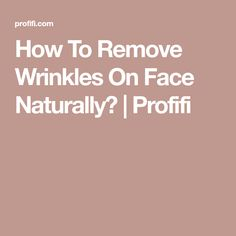 How To Remove Wrinkles On Face Naturally? | Profifi