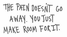 the pain doesn't go away. you just make room for it