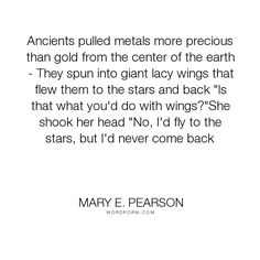 """Mary E. Pearson - """"Ancients pulled metals more precious than gold from the center of the earth - They..."""". stars, love-story, earth, angel, flying, wings, never, love, gold, ancient, metals, come-back, center-of-earth, wing"""