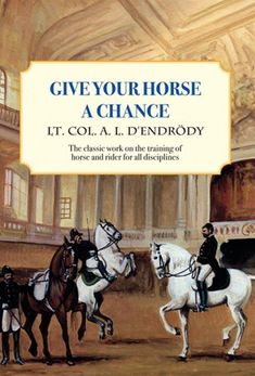 Give Your Horse a Chance by Lt. Col. A. L. D'Endrody #horses #riding #dressage #ClassicalDressage #equestrian #HorseBook
