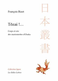 """NOUVEAU  F. Bizet, Tozai !... Corps et cris des marionnettes d'Osaka. """"Quadvient-il lorsque fraîchement débarqué au Japon, on s'aventure dans un théâtre de marionnettes? Reste-t-on « à la porte », ou peut-on espérer que l'espace de la représentation se dévoile et s'explique? Quelle place pour le spectateur devant un dispositif où la scène se dédouble, où les corps sont séparés de leur voix, où la notion de personnage même semble subir un éclatement continu?"""""""