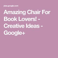 Amazing Chair For Book Lovers! - Creative Ideas - Google+