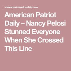 American Patriot Daily – Nancy Pelosi Stunned Everyone When She Crossed This Line