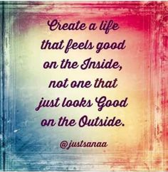 Feel good both inside and out. Always start inside first.