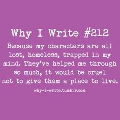 Why I Write #212 Because my characters are all lost, homeless, trapped in my mind. They've helped me through so much, it would bee cruel not to give them a place to live.