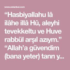 """""""Hasbiyallahu lâ ilâhe illâ Hû, aleyhi tevekkeltu ve Huve rabbül arşıl azıym."""" """"Allah'a güvendim (bana yeter) tanrı yoktur O vardır, ki ben de O'na bağlanıp işimi ona bıraktım; O arşın aziym rabbidir."""" Başınız haksız yere derde girdiği zaman bu âyet-i günde beşyüz veya bin kere okumaya devam eder... Allah, Prayers, Pamukkale, Istanbul, Rice, God, Beans, Allah Islam"""