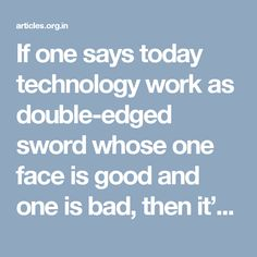 If one says today technology work as double-edged sword whose one face is good and one is bad, then it's the truth that cannot be denied. If innovation confers numerous benefits to an individual's life, then at the same time they can trouble in one's life.