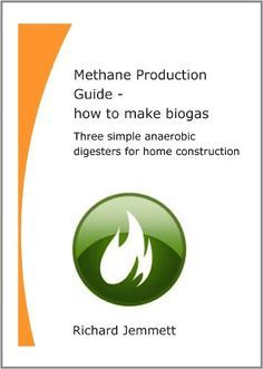 Methane Production Guide - how to make biogas. Three simple anaerobic digesters for home construction (Jemmett Engineering Energy Guides)