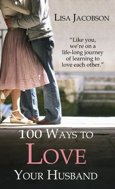 Do you want to join me on a life-long journey of learning to love each other? 100 practical and encouraging steps toward a loving, lasting marriage. 100 Ways to Love Your Husband by Lisa Jacobson