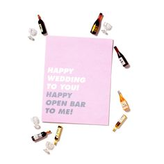 Happy wedding to you! Happy open bar to me!