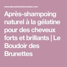 Après-shampoing naturel à la gélatine pour des cheveux forts et brillants | Le Boudoir des Brunettes