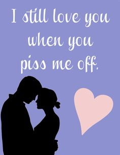 I still love you when you piss me off...