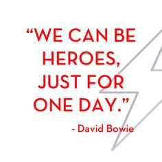 """""""We can be heroes, just for one day""""- David Bowie."""
