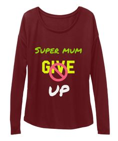 Super Mum Give Up Maroon Long Sleeve T-Shirt Front