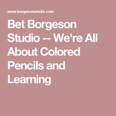 Bet Borgeson Studio -- We're All About Colored Pencils and Learning