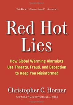 Red Hot Lies: How Global Warming Alarmists Use Threats, Fraud, and Deception to Keep You Misinformed by Christopher C. Horner