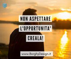 Non aspettare l'opportunità, creala!