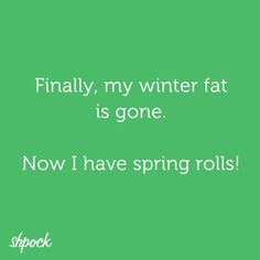 winter fat is gone now i have spring rolls - Google Search