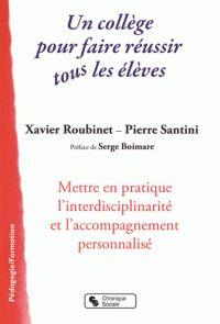 Xavier Roubinet et Pierre Santini - Un collège pour faire réussir tous les élèves - Mettre en pratique l'interdisciplinarité et l'accompagnement personnalisé…