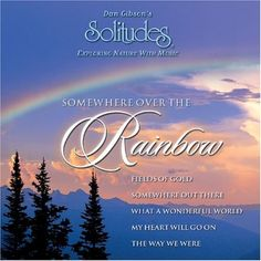 Somewhere Over the Rainbow   Somewhere Over the Rainbow Timeless melodies and nature sounds bring to life the magic and dreams that exist Somewhere Over the Rainbow. Includes Somewhere Out There, Sea of Love, My Heart Will Go On and Bridge Over Troubled Water. Instrumentation includes violin, viola, harp, guitar, flute, oboe, French horn & percussion.  http://www.musicdownloadsstore.com/somewhere-over-the-rainbow/