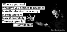 """""""Who are you now? Who have you decided to become? Make this decision consciously. Make it carefully. Make it powerfully. Then act upon it."""" — Tony Robbins"""