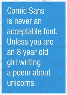 Comic sans is never an acceptable font unless you're an 8 year old girl writing about unicorns.