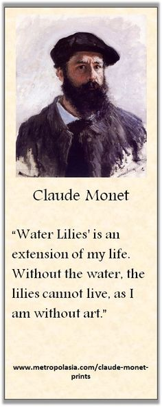 """Water Lilies is an extension of my life. Without the water, the lilies cannot live, as I am without art."" (Claude Monet)"
